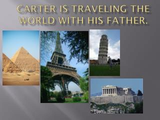 Carter is traveling the world with his father.