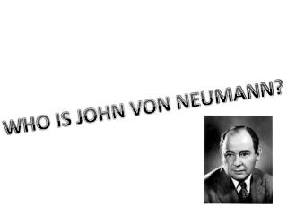 WHO IS JOHN VON NEUMANN?