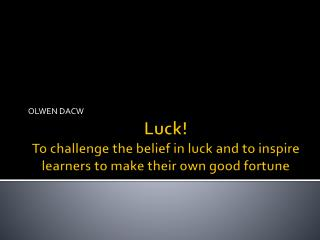 Luck! To challenge the belief in luck and to inspire learners to make their own good fortune