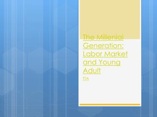 The Millenial  Generation: Labor Market and Young Adult