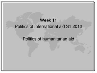 Week 11 Politics of international aid S1 2012 Politics of humanitarian aid