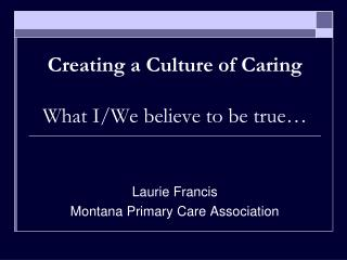 Creating a Culture of Caring What I/We believe to be true…