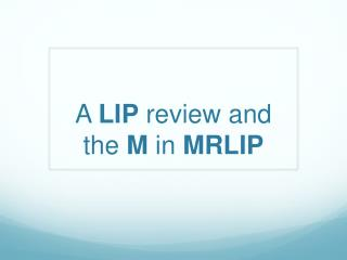 A  LIP  review and  the  M  in  MRLIP