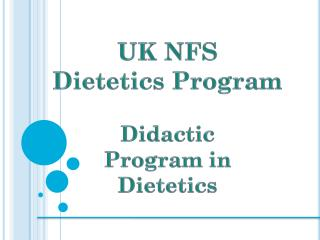 UK NFS  Dietetics Program Didactic  Program in  Dietetics