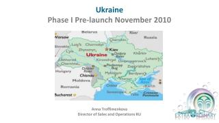 Ukraine Phase  I  Pre-launch November 2010 Anna Troffimenkova Director of Sales and Operations RU