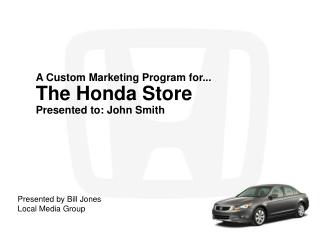 A Custom Marketing Program for... The Honda Store Presented to: John Smith