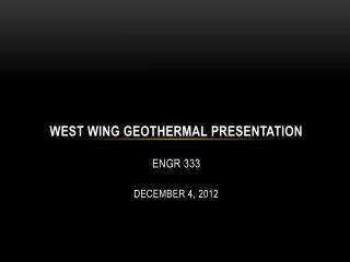 West Wing Geothermal Presentation ENGR 333 December 4, 2012