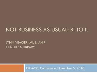 Not Business as Usual: BI to IL Lynn Yeager, MLIS, AHIP OU-Tulsa Library