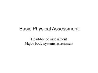 Basic Physical Assessment Head-to-toe assessment Major body systems assessment