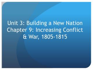 Unit 3: Building a New Nation Chapter 9: Increasing Conflict & War, 1805-1815