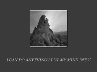 I Can do anything I put my mind into!
