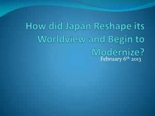 How did Japan Reshape its Worldview and Begin to Modernize?