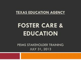 Texas Education Agency Foster Care & Education PEIMS Stakeholder Training July 31, 2013