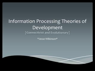 Information Processing Theories of Development [ Connectivist  and Evolutionary]