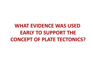 WHAT EVIDENCE  WAS USED EARLY TO  SUPPORT  THE  CONCEPT  OF PLATE TECTONICS?