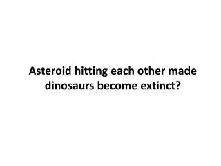 Asteroid hitting each other made dinosaurs become extinct?