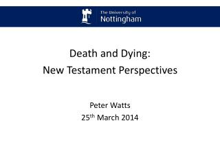 Death and Dying: New Testament Perspectives Peter Watts 25 th March 2014