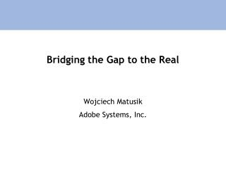Bridging the Gap to the Real
