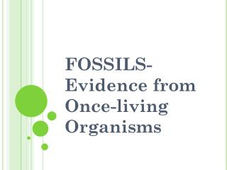 FOSSILS- Evidence from Once-living Organisms