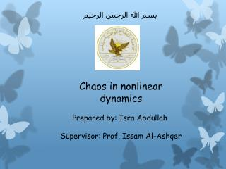 Chaos in nonlinear dynamics Prepared by: Isra Abdullah  Supervisor: Prof. Issam Al- Ashqer