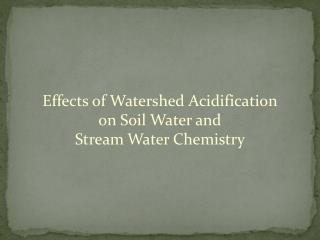 Effects of Watershed Acidification  on Soil Water and  Stream Water Chemistry