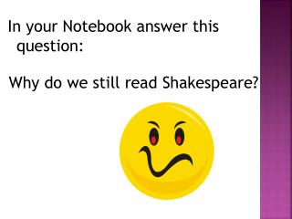 In your Notebook answer this question: Why do we still read Shakespeare?