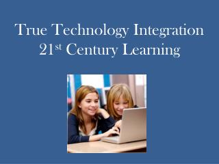True Technology Integration 21 st  Century Learning