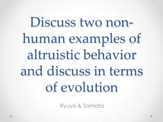 Discuss two non-human examples of altruistic behavior and discuss in terms of evolution