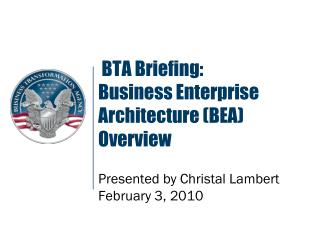 BTA Briefing: Business Enterprise Architecture (BEA) Overview  Presented by Christal Lambert February 3, 2010
