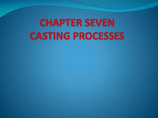 CHAPTER SEVEN CASTING PROCESSES
