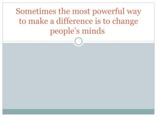 Sometimes the most powerful way to make a difference is to change people's minds .