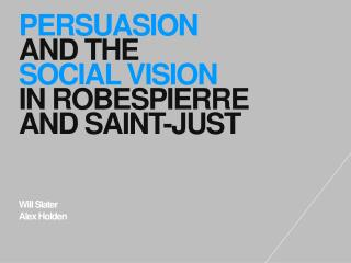 PERSUASION AND THE  SOCIAL VISION IN ROBESPIERRE AND SAINT-JUST  Will Slater Alex Holden