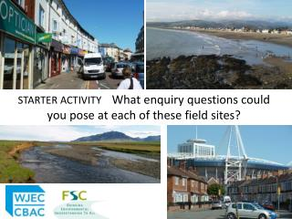 STARTER ACTIVITY     What enquiry questions could you pose at each of these field sites?