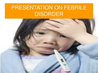 PRESENTATION ON FEBRILE DISORDER