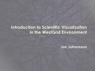 Introduction to Scientific Visualization in the WestGrid Environment