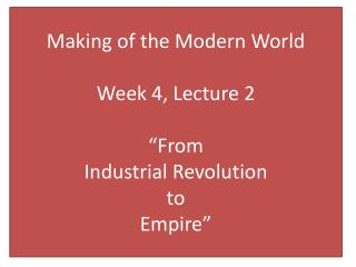 "Making of the Modern World  Week 4, Lecture 2 ""From  Industrial Revolution  to  Empire"""