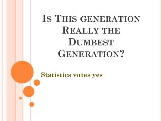 Is This generation Really the          Dumbest    Generation?