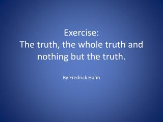 Exercise:  The truth, the whole truth and nothing but the truth.  By Fredrick Hahn