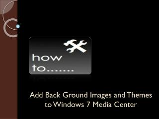 How to add background and themes to Windows 7 Media Center