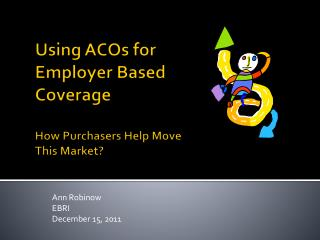 Using ACOs for Employer Based Coverage  How Purchasers Help Move This Market?