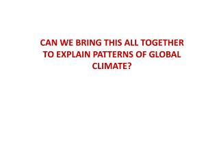 CAN WE BRING THIS ALL TOGETHER TO EXPLAIN PATTERNS OF GLOBAL CLIMATE?