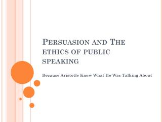 Persuasion and  The ethics of public  speaking
