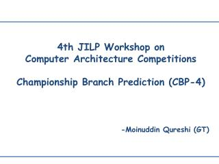 4th JILP Workshop on Computer  Architecture Competitions  Championship Branch  Prediction (CBP-4)