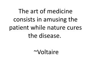 The  art of medicine consists in amusing the patient while nature cures the disease.  ~Voltaire