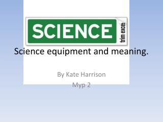 Science equipment and meaning.