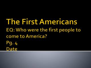 The First Americans EQ: Who were the first people to come to America? Pg. 4 Date
