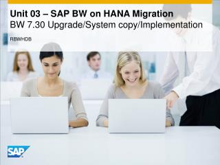 Unit 03 – SAP BW on HANA Migration BW  7.30  Upgrade/System copy/Implementation