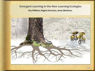Emergent Learning in the New Learning Ecologies Roy Williams, Regina Karousou, Jenny Mackness