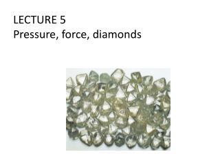 LECTURE 5 Pressure, force, diamonds