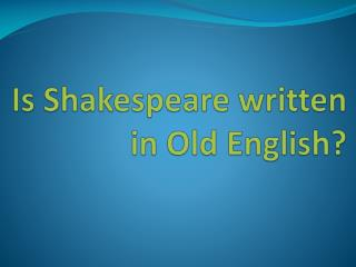 Is Shakespeare written in Old English?